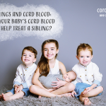 Siblings and Cord Blood: How your baby's cord blood can help treat a sibling?