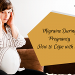 Migraine During Pregnancy – How to Cope with It?